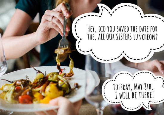 Hey, did you save the date for the ALL OUR SISTERS LUNCHEON? Tuesday May 8th, I'll be there!